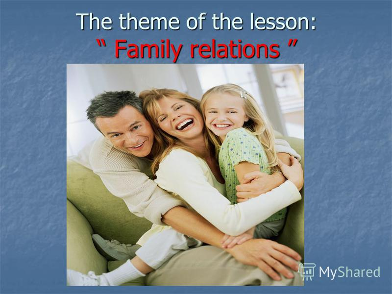 The theme of the lesson: Family relations The theme of the lesson: Family relations