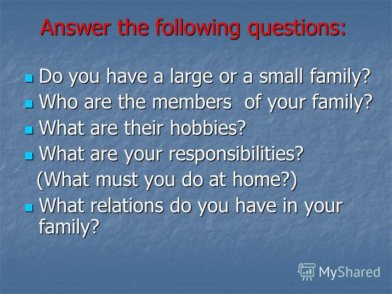 Answer the following questions: Do you have a large or a small family? Who are the members of your family? What are their hobbies? What are your responsibilities? (What must you do at home?) What relations do you have in your family?