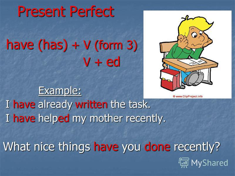 Present Perfect have (has) + V (form 3) V + ed Example: I have already written the task. I have helped my mother recently. What nice things have you done recently?