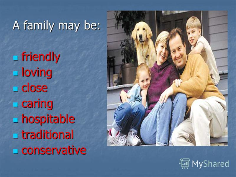 A family may be: friendly friendly loving loving close close caring caring hospitable hospitable traditional traditional conservative conservative