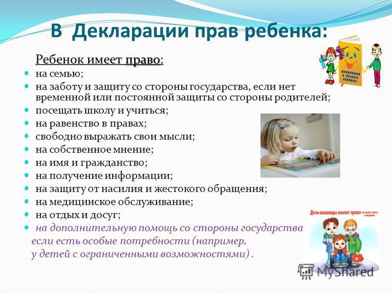 В Декларации прав ребенка: Ребенок имеет п пп право: на семью; на заботу и защиту со стороны государства, если нет временной или постоянной защиты со стороны родителей; посещать школу и учиться; на равенство в правах; свободно выражать свои мысли; на