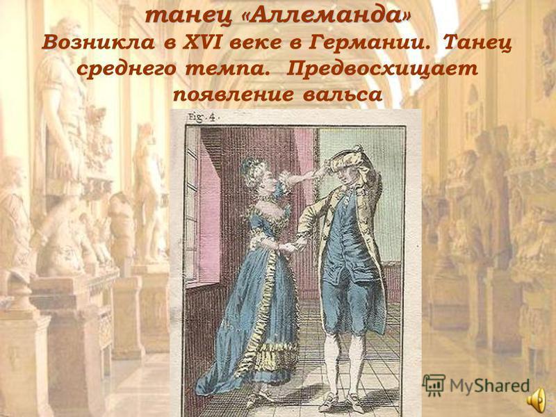 танец «Аллеманда» В танец «Аллеманда» Возникла в XVI веке в Германии. Танец среднего темпа. Предвосхищает появление вальса