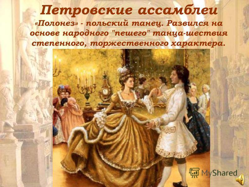 Петровские ассамблеи «Полонез» - польский танец. Развился на основе народного пешего танца-шествия степенного, торжественного характера.