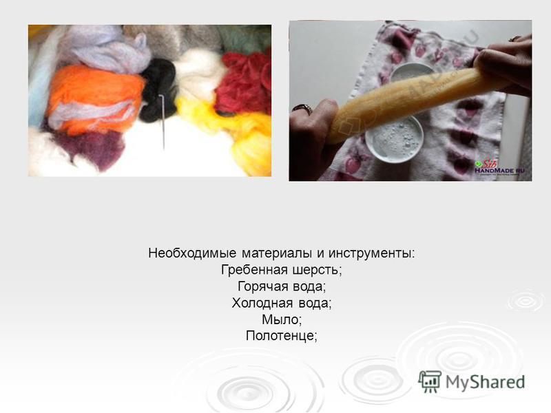 Необходимые материалы и инструменты: Гребенная шерсть; Горячая вода; Холодная вода; Мыло; Полотенце;