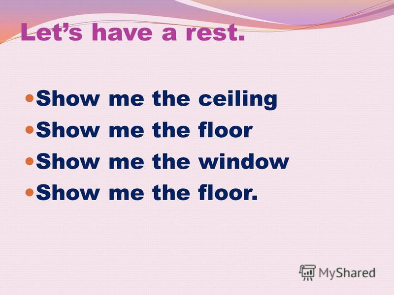 Lets have a rest. Show me the ceiling Show me the floor Show me the window Show me the floor.