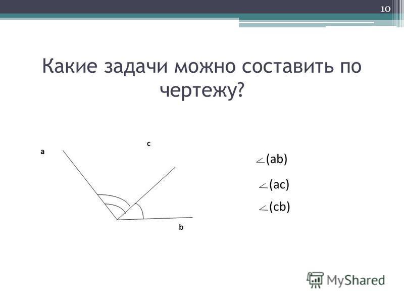 Какие задачи можно составить по чертежу? c b a (ab) (ac) (cb) 10