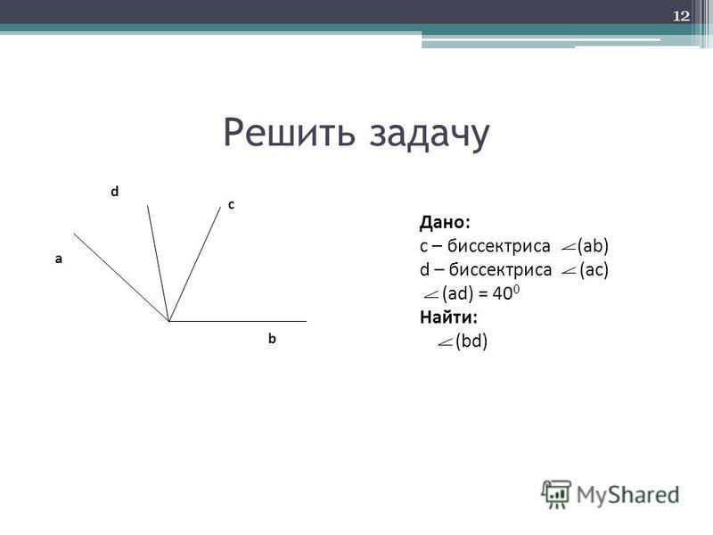 Решить задачу b a c d Дано: с – биссектриса (ab) d – биссектриса (ac) (ad) = 40 0 Найти: (bd) 12