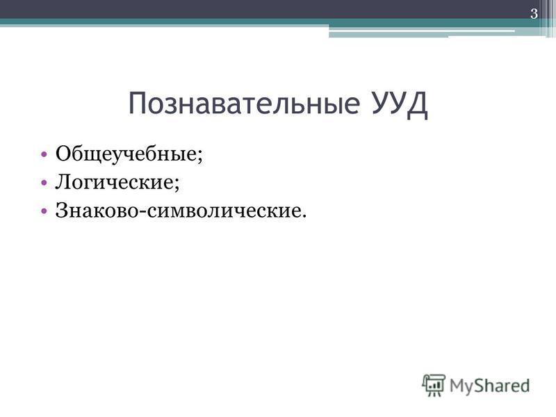 Познавательные УУД Общеучебные; Логические; Знаково-символические. 3