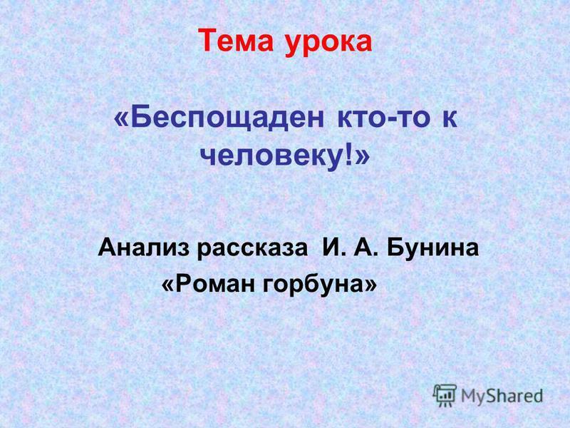Тема урока «Беспощаден кто-то к человеку!» Анализ рассказа И. А. Бунина «Роман горбуна»