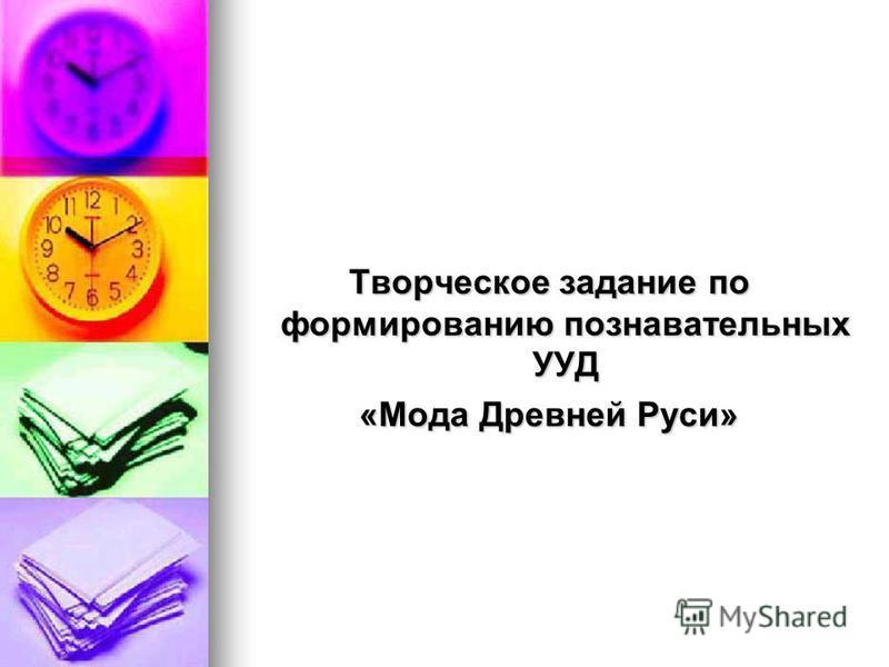 Творческое задание по формированию познавательных УУД «Мода Древней Руси»