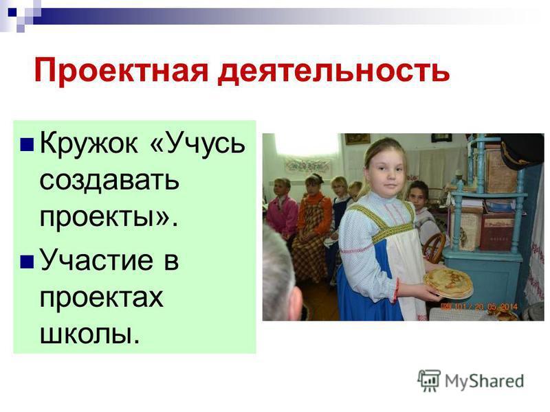 Проектная деятельность Кружок «Учусь создавать проекты». Участие в проектах школы.