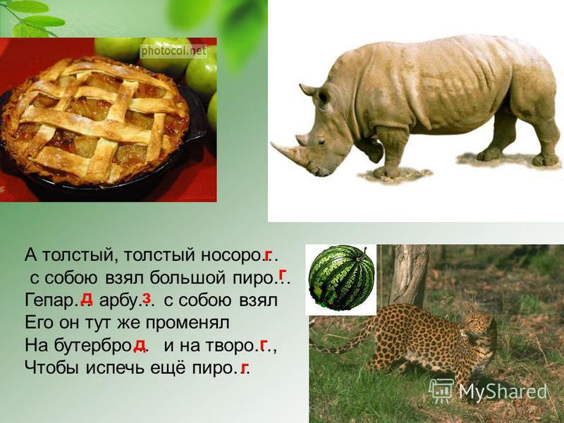 А толстый, толстый носорог… с собою взял большой пирог… Гепар… арбу… с собою взял Его он тут же променял На бутерброд… и на творог…, Чтобы испечь ещё пирог… гдз д г г
