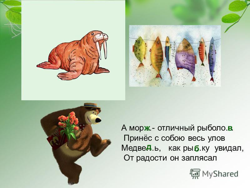 А мор…- отличный рыболов… Принёс с собою весь улов Медве…ь, как ры…ку увидал, От радости он заплясал жв д б