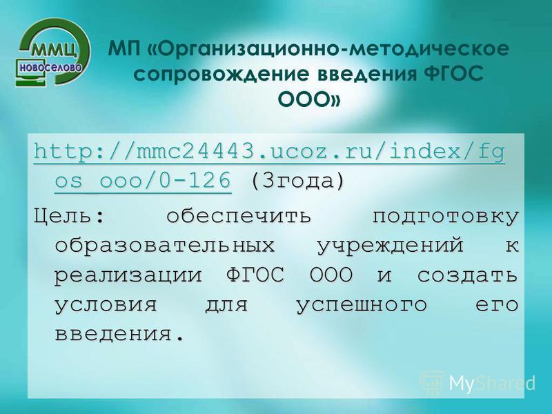 МП «Организационно-методическое сопровождение введения ФГОС ООО» http://mmc24443.ucoz.ru/index/fg os_ooo/0-126http://mmc24443.ucoz.ru/index/fg os_ooo/0-126 (3 года) http://mmc24443.ucoz.ru/index/fg os_ooo/0-126 Цель: обеспечить подготовку образовател