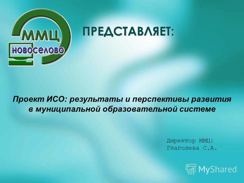 ПРЕДСТАВЛЯЕТ: Проект ИСО: результаты и перспективы развития в муниципальной образовательной системе Директор ММЦ: Глаголева С.А.