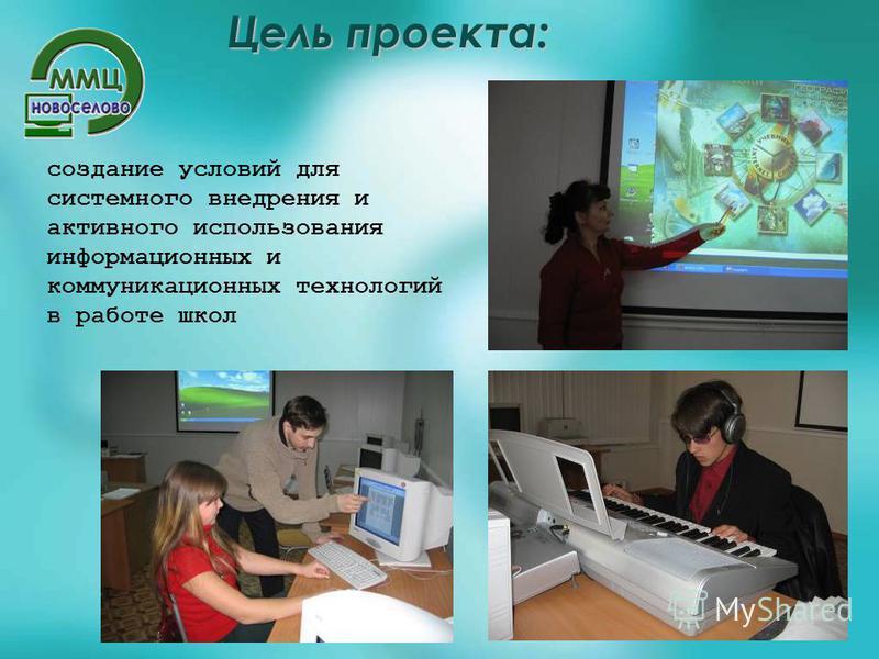 Цель проекта: создание условий для системного внедрения и активного использования информационных и коммуникационных технологий в работе школ