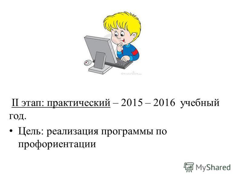II этап: практический – 2015 – 2016 учебный год. Цель: реализация программы по профориентации