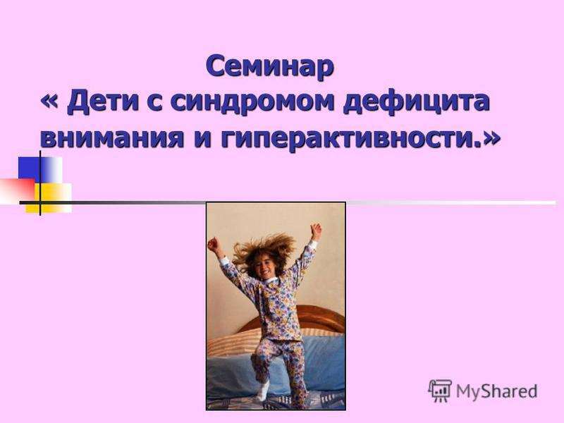 Семинар « Дети с синдромом дефицитта внимаяния и гиперактивнести.»