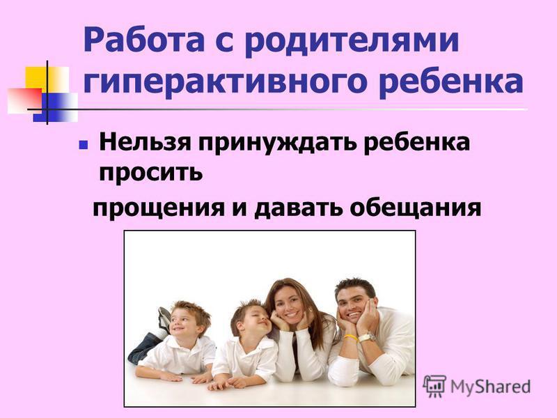 Работа с родителями гиперактивного ребенка Нельзя принуждать ребенка просить прощения и давать обещания