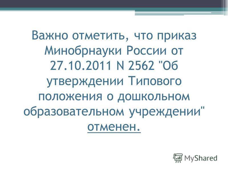 Важно отметить, что приказ Минобрнауки России от 27.10.2011 N 2562 Об утверждении Типового положения о дошкольном образовательном учреждении отменен.
