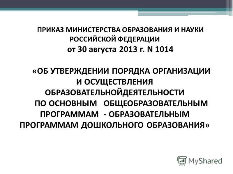 ПРИКАЗ МИНИСТЕРСТВА ОБРАЗОВАНИЯ И НАУКИ РОССИЙСКОЙ ФЕДЕРАЦИИ от 30 августа 2013 г. N 1014 «ОБ УТВЕРЖДЕНИИ ПОРЯДКА ОРГАНИЗАЦИИ И ОСУЩЕСТВЛЕНИЯ ОБРАЗОВАТЕЛЬНОЙДЕЯТЕЛЬНОСТИ ПО ОСНОВНЫМ ОБЩЕОБРАЗОВАТЕЛЬНЫМ ПРОГРАММАМ - ОБРАЗОВАТЕЛЬНЫМ ПРОГРАММАМ ДОШКОЛЬН