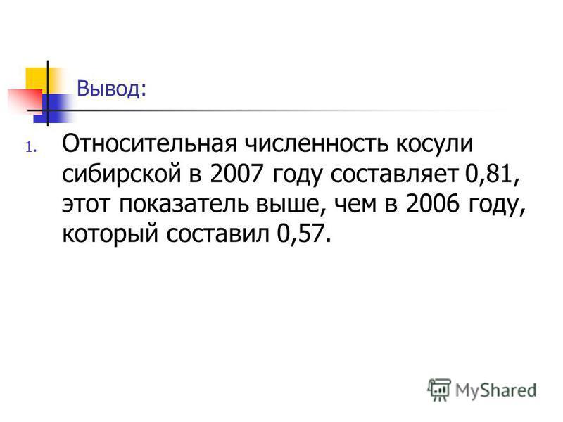 Вывод: 1. Относительная численность косули сибирской в 2007 году составляет 0,81, этот показатель выше, чем в 2006 году, который составил 0,57.