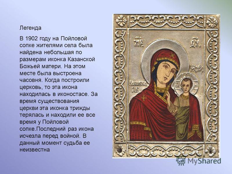 Легенда В 1902 году на Пойловой сопке жителями села была найдена небольшая по размерам иконка Казанской Божьей матери. На этом месте была выстроена часовня. Когда построили церковь, то эта икона находилась в иконостасе. За время существования церкви