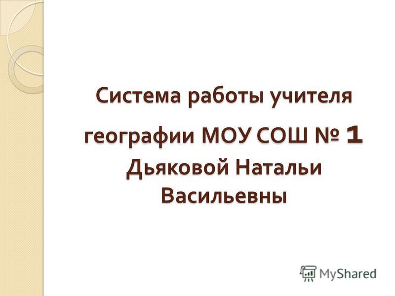 Система работы учителя географии МОУ СОШ 1 Дьяковой Натальи Васильевны