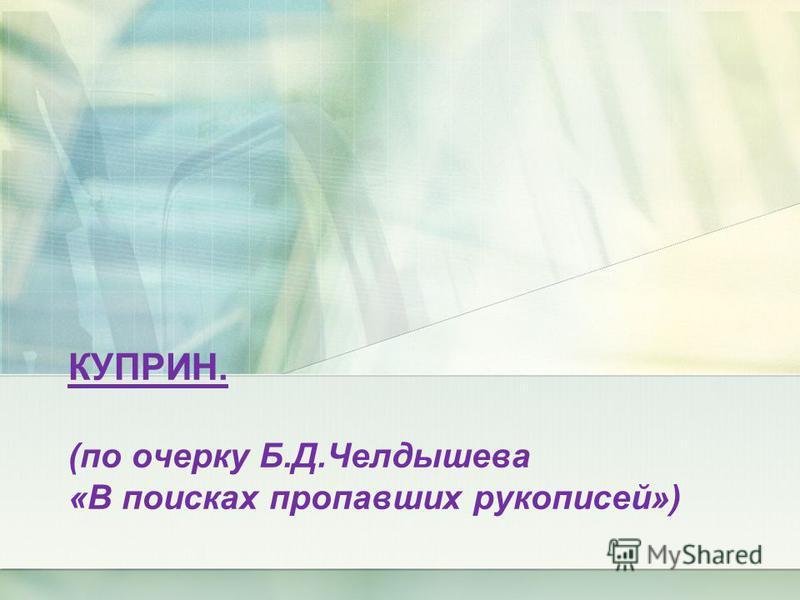 КУПРИН. (по очерку Б.Д.Челдышева «В поисках пропавших рукописей»)