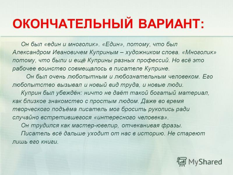 ОКОНЧАТЕЛЬНЫЙ ВАРИАНТ: Он был «един и многолик». «Един», потому, что был Александром Ивановичем Куприным – художником слова. «Многолик» потому, что были и ещё Куприны разных профессий. Но всё это рабочее воинство совмещалось в писателе Куприне. Он бы