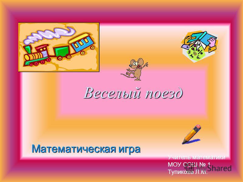 Веселый поезд Математическая игра Учитель математики МОУ СОШ 1 Тупикова Л.М.