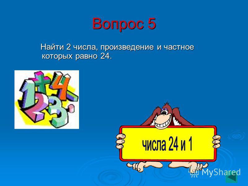 Вопрос 5 Найти 2 числа, произведение и частное которых равно 24. Найти 2 числа, произведение и частное которых равно 24.