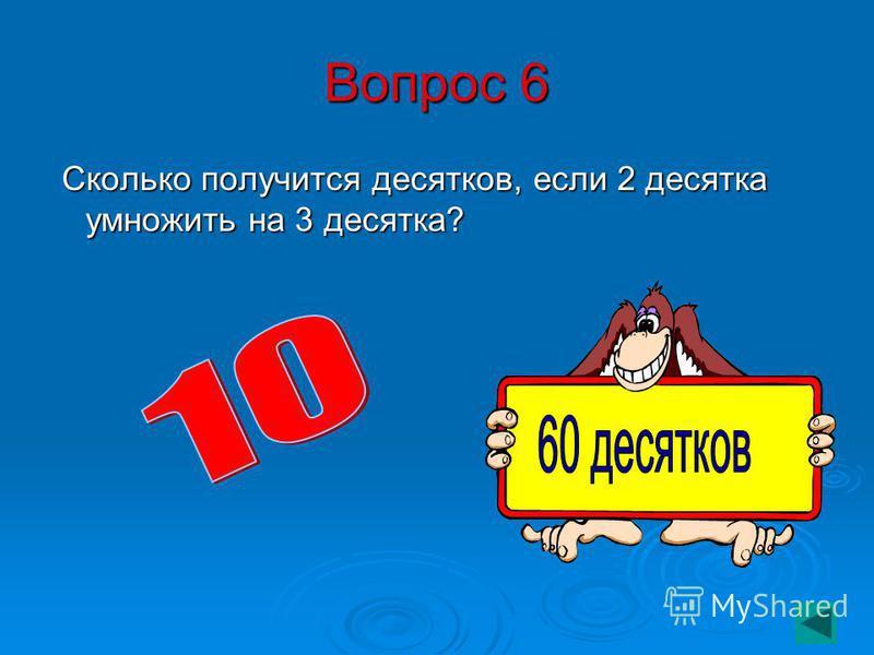 Вопрос 6 Сколько получится десятков, если 2 десятка умножить на 3 десятка? Сколько получится десятков, если 2 десятка умножить на 3 десятка?