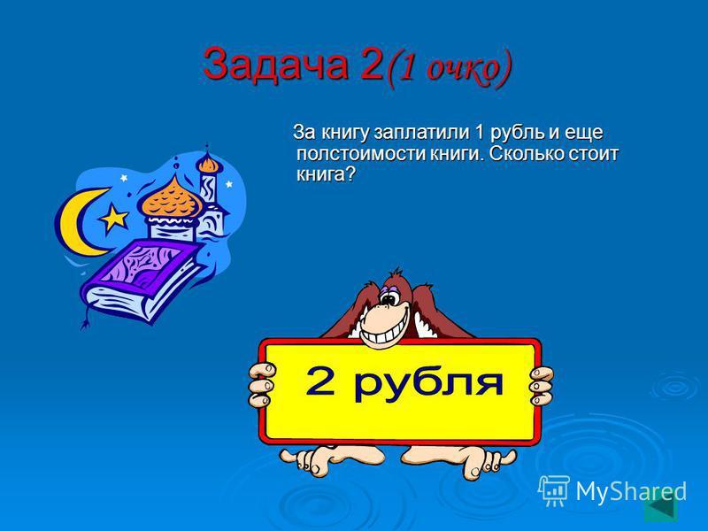 Задача 2 (1 очко) За книгу заплатили 1 рубль и еще полстоимости книги. Сколько стоит книга? За книгу заплатили 1 рубль и еще полстоимости книги. Сколько стоит книга?