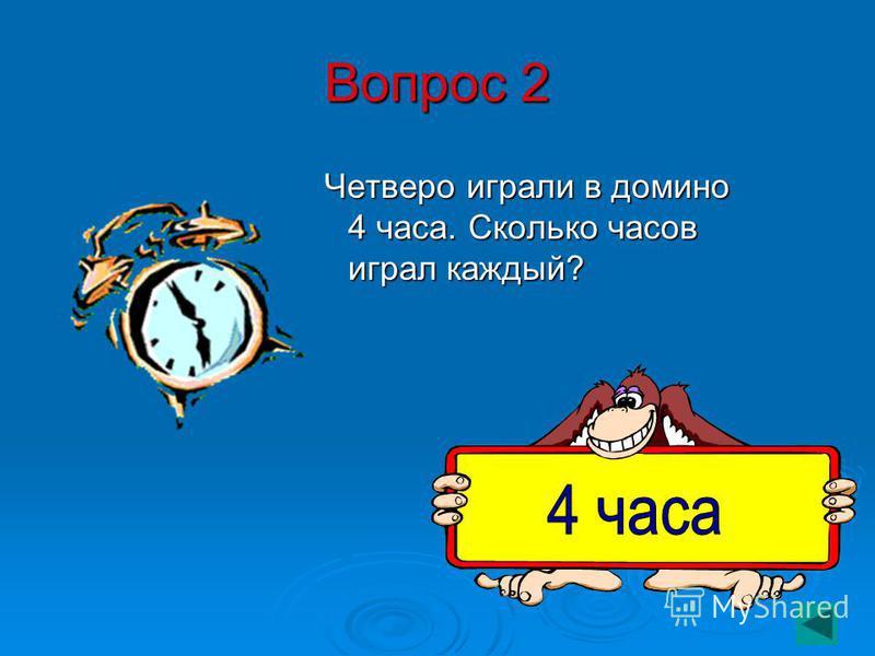 Вопрос 2 Четверо играли в домино 4 часа. Сколько часов играл каждый? Четверо играли в домино 4 часа. Сколько часов играл каждый?