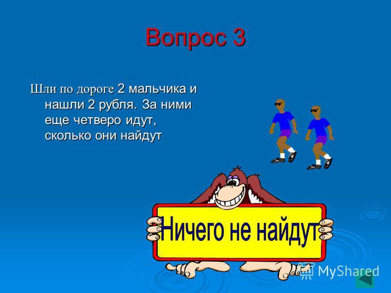 Вопрос 3 Шли по дороге 2 мальчика и нашли 2 рубля. За ними еще четверо идут, сколько они найдут