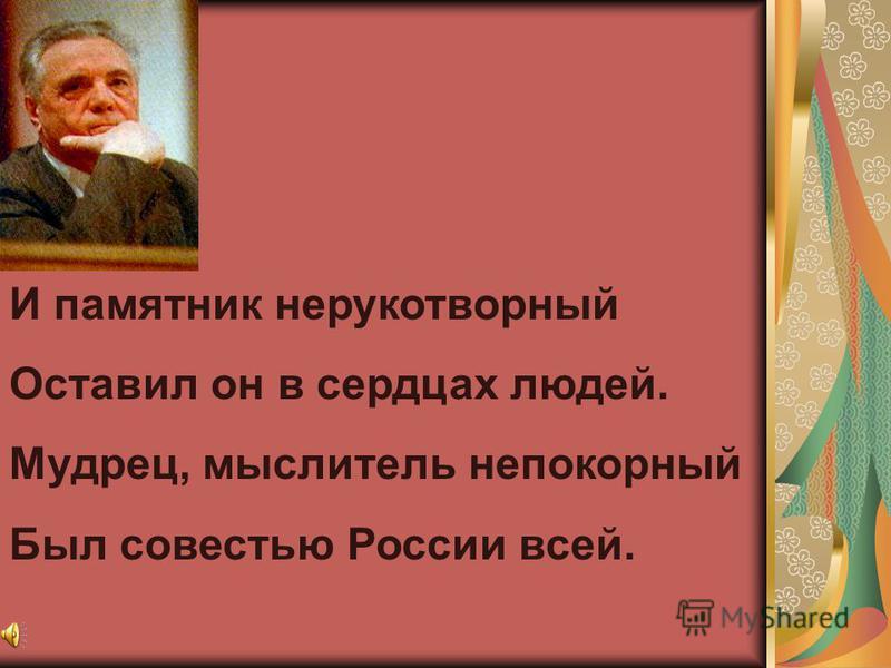 И памятник нерукотворный Оставил он в сердцах людей. Мудрец, мыслитель непокорный Был совестью России всей.