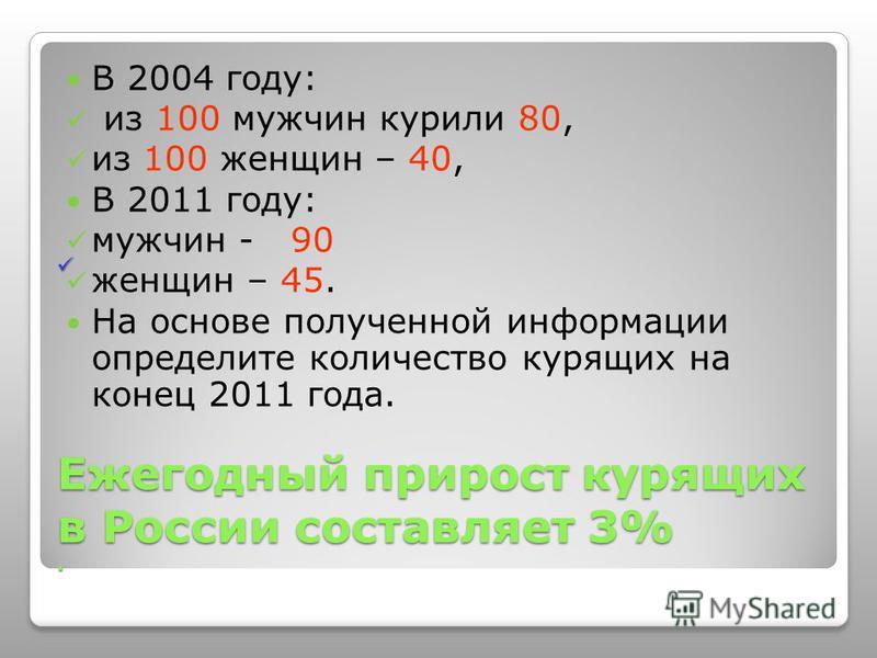 Ежегодный прирост курящих в России составляет 3%. Ежегодный прирост курящих в России составляет 3%. В 2004 году: из 100 мужчин курили 80, из 100 женщин – 40, В 2011 году: мужчин - 90 женщин – 45. На основе полученной информации определите количество