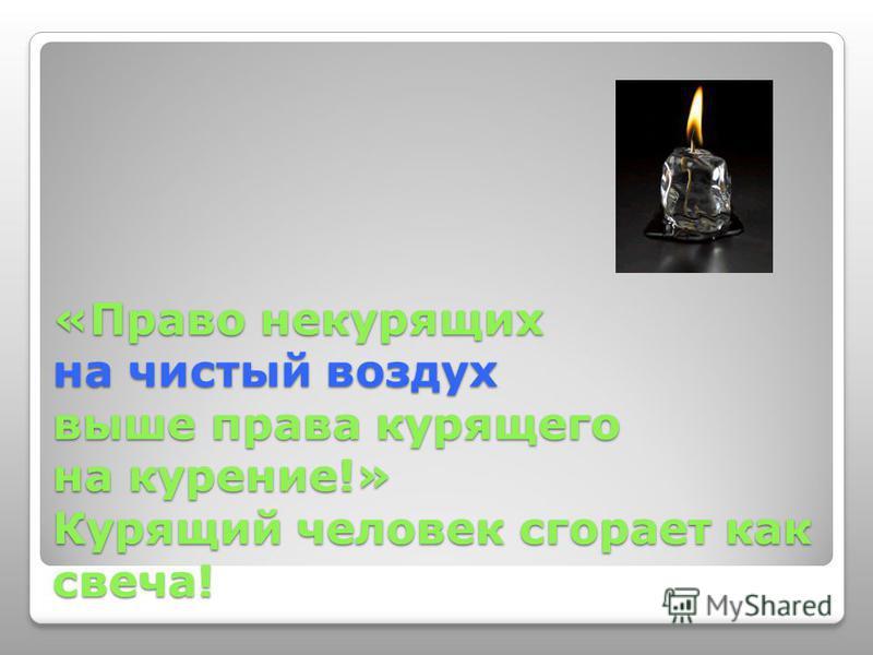 «Право некурящих на чистый воздух выше права курящего на курение!» Курящий человек сгорает как свеча!