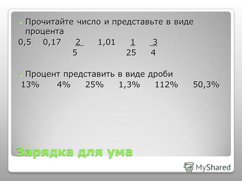 Зарядка для ума Прочитайте число и представьте в виде процента Прочитайте число и представьте в виде процента 0,5 0,17 2 1,01 1 3 5 25 4 5 25 4 Процент представить в виде дроби Процент представить в виде дроби 13% 4% 25% 1,3% 112% 50,3% 13% 4% 25% 1,