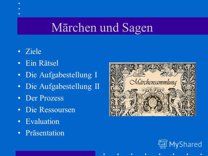 Mārchen und Sagen Ziele Ein Rātsel Die Aufgabestellung I Die Aufgabestellung II Der Prozess Die Ressoursen Evaluation Prāsentation
