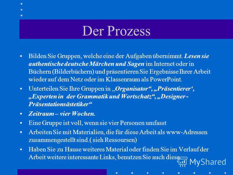 Der Prozess Bilden Sie Gruppen, welche eine der Aufgaben ūbernimmt. Lesen sie authentische deutsche Mārchen und Sagen im Internet oder in Būchern (Bilderbūchern) und prāsentieren Sie Ergebnisse Ihrer Arbeit wieder auf dem Netz oder im Klassenraum als
