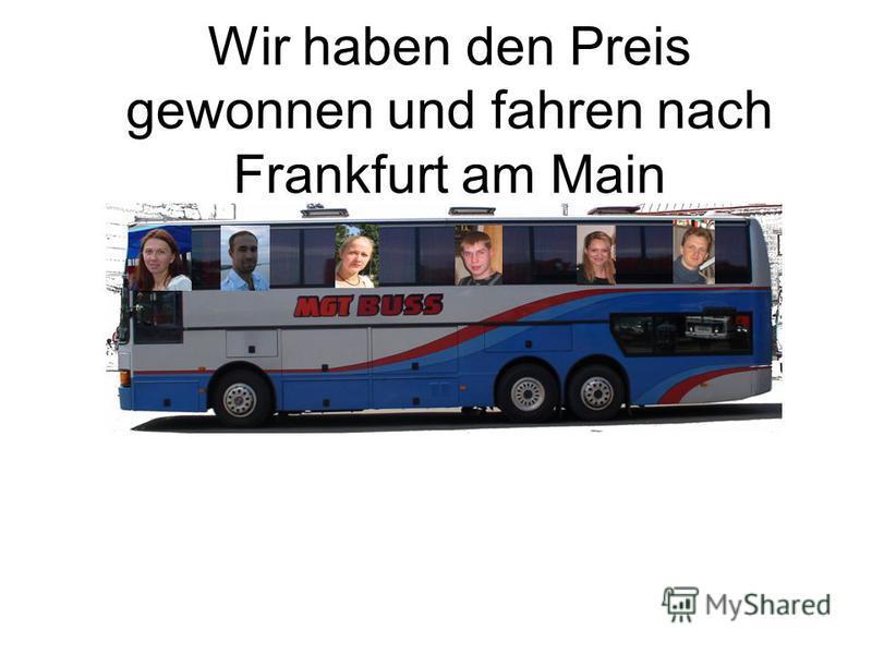 Wir haben den Preis gewonnen und fahren nach Frankfurt am Main