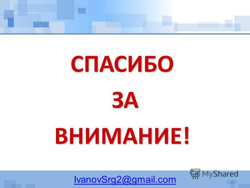 IvanovSrg2@gmail.comСПАСИБО ЗА ЗАВНИМАНИЕ!