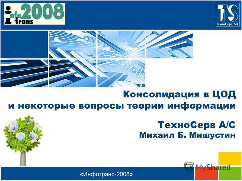 «Инфотранс-2008» Консолидация в ЦОД и некоторые вопросы теории информации Техно Серв А/С Михаил Б. Мишустин