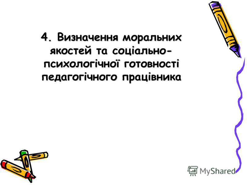 4. Визначення моральних якостей та соціально- психологічної готовності педагогічного працівника