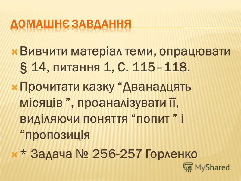 Вивчити матеріал теми, опрацювати § 14, питання 1, С. 115–118. Прочитати казку Дванадцять місяців, проаналізувати її, виділяючи поняття попит і пропозиція * Задача 256-257 Горленко