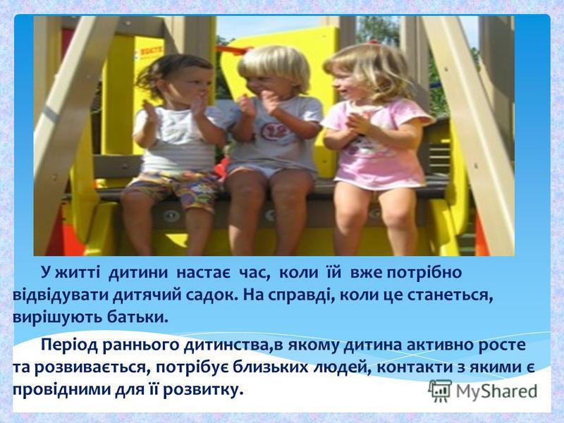 У житті дитини настає час, коли їй вже потрібно відвідувати дитячий садок. На справді, коли це станеться, вирішують батьки. Період раннього дитинства,в якому дитина активно росте та розвивається, потрібує близьких людей, контакти з якими є провідними