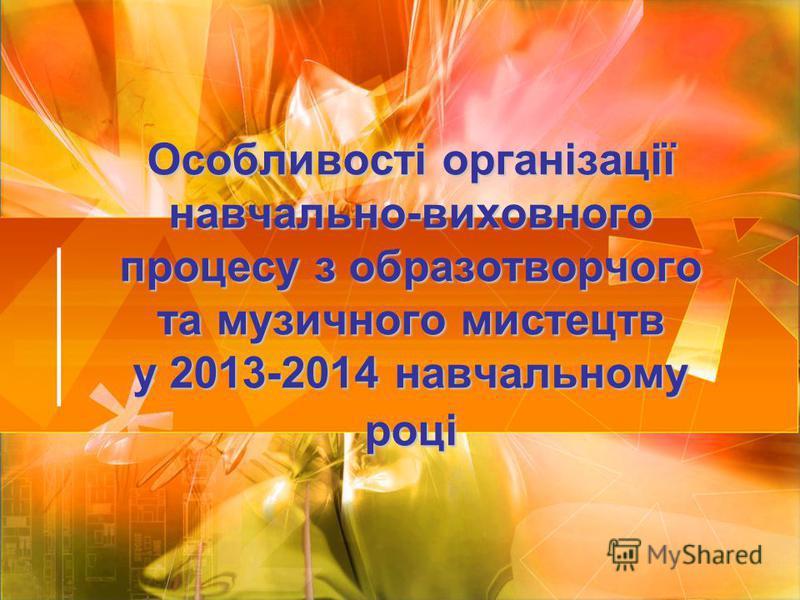 Особливості організації навчально-виховного процесу з образотворчого та музичного мистецтв у 2013-2014 навчальному році