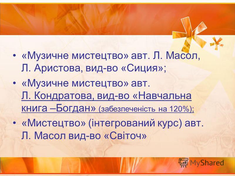 «Музичне мистецтво» авт. Л. Масол, Л. Аристова, вид-во «Сиция»; «Музичне мистецтво» авт. Л. Кондратова, вид-во «Навчальна книга –Богдан» (забезпеченість на 120%); «Мистецтво» (інтегрований курс) авт. Л. Масол вид-во «Світоч»